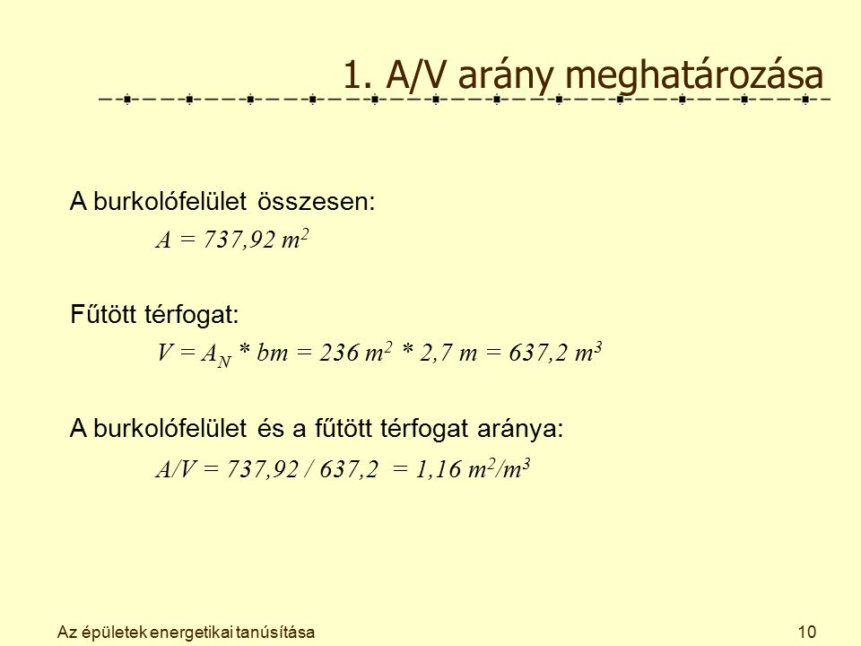 Az épületek energetikai tanúsítása10 1. A/V arány meghatározása A burkolófelület összesen: A = 737,92 m 2 Fűtött térfogat: V = A N * bm = 236 m 2 * 2,