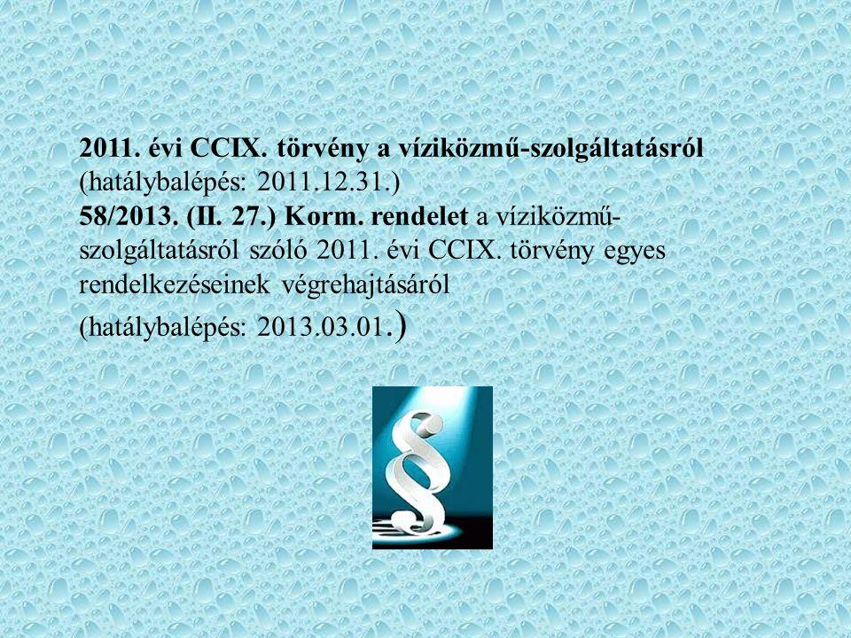 2011. évi CCIX. törvény a víziközmű-szolgáltatásról (hatálybalépés: 2011.12.31.) 58/2013. (II. 27.) Korm. rendelet a víziközmű- szolgáltatásról szóló