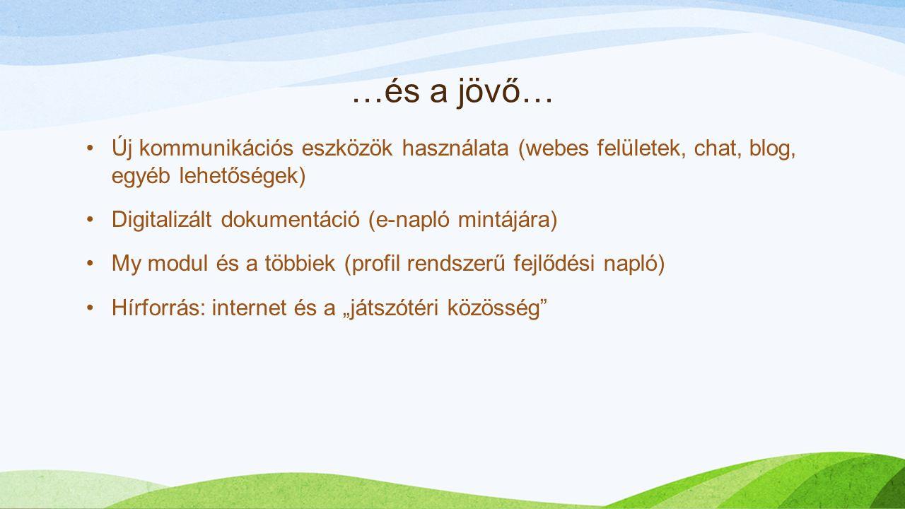 """…és a jövő… Új kommunikációs eszközök használata (webes felületek, chat, blog, egyéb lehetőségek) Digitalizált dokumentáció (e-napló mintájára) My modul és a többiek (profil rendszerű fejlődési napló) Hírforrás: internet és a """"játszótéri közösség"""