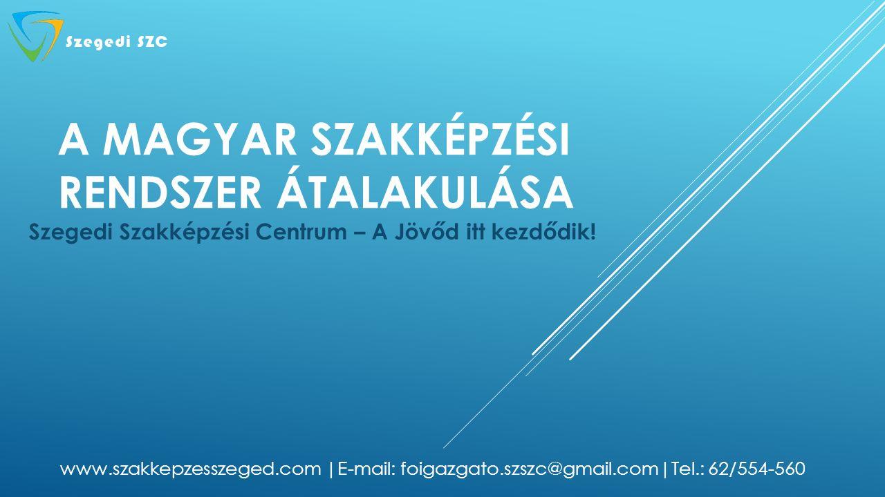 A MAGYAR SZAKKÉPZÉSI RENDSZER ÁTALAKULÁSA Szegedi Szakképzési Centrum – A Jövőd itt kezdődik! www.szakkepzesszeged.com |E-mail: foigazgato.szszc@gmail