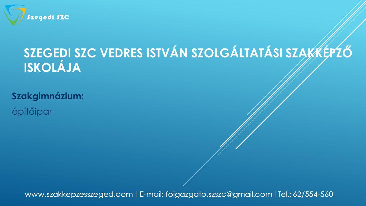 SZEGEDI SZC VEDRES ISTVÁN SZOLGÁLTATÁSI SZAKKÉPZŐ ISKOLÁJA Szakgimnázium: építőipar www.szakkepzesszeged.com |E-mail: foigazgato.szszc@gmail.com|Tel.: