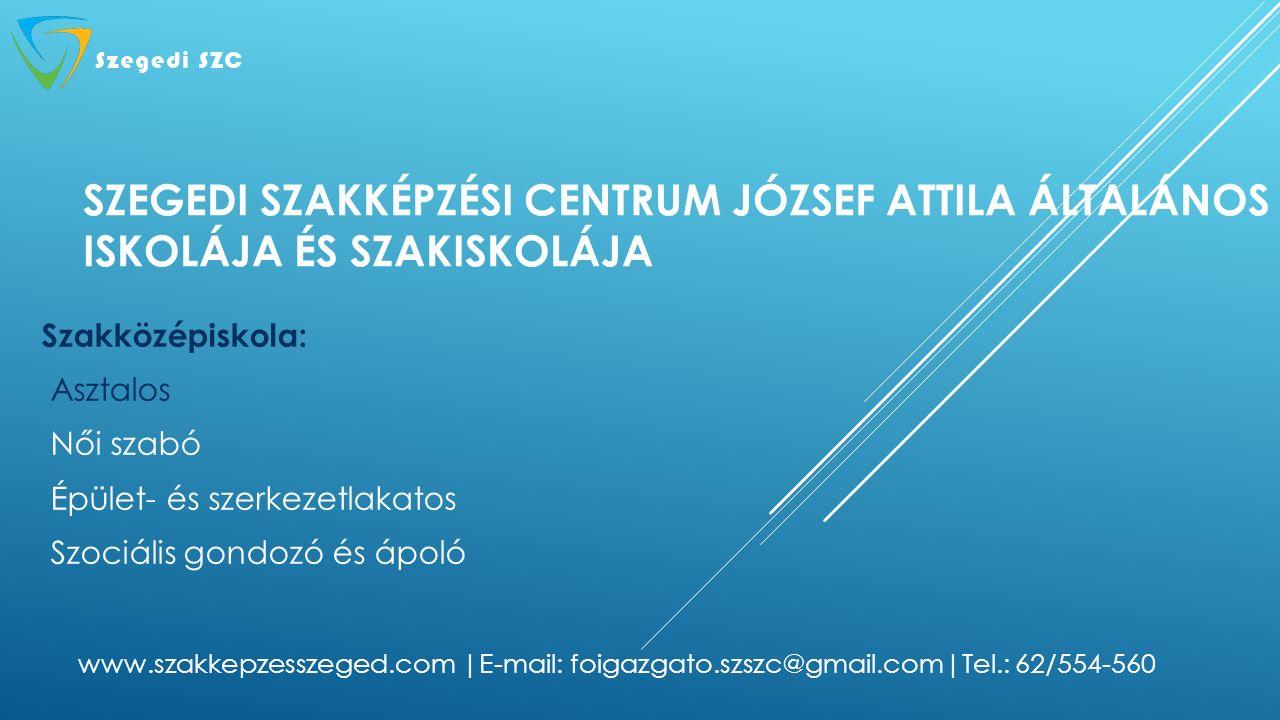 SZEGEDI SZAKKÉPZÉSI CENTRUM JÓZSEF ATTILA ÁLTALÁNOS ISKOLÁJA ÉS SZAKISKOLÁJA Szakközépiskola: Asztalos Női szabó Épület- és szerkezetlakatos Szociális gondozó és ápoló www.szakkepzesszeged.com |E-mail: foigazgato.szszc@gmail.com|Tel.: 62/554-560