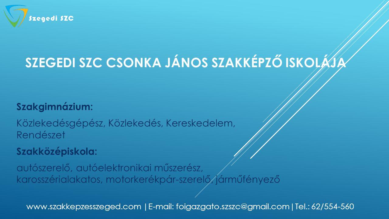 SZEGEDI SZC CSONKA JÁNOS SZAKKÉPZŐ ISKOLÁJA Szakgimnázium: Közlekedésgépész, Közlekedés, Kereskedelem, Rendészet Szakközépiskola: autószerelő, autóelektronikai műszerész, karosszérialakatos, motorkerékpár-szerelő, járműfényező www.szakkepzesszeged.com |E-mail: foigazgato.szszc@gmail.com|Tel.: 62/554-560