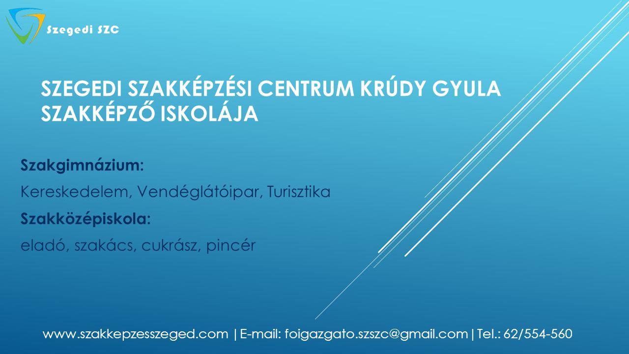 SZEGEDI SZAKKÉPZÉSI CENTRUM KRÚDY GYULA SZAKKÉPZŐ ISKOLÁJA Szakgimnázium: Kereskedelem, Vendéglátóipar, Turisztika Szakközépiskola: eladó, szakács, cukrász, pincér www.szakkepzesszeged.com |E-mail: foigazgato.szszc@gmail.com|Tel.: 62/554-560
