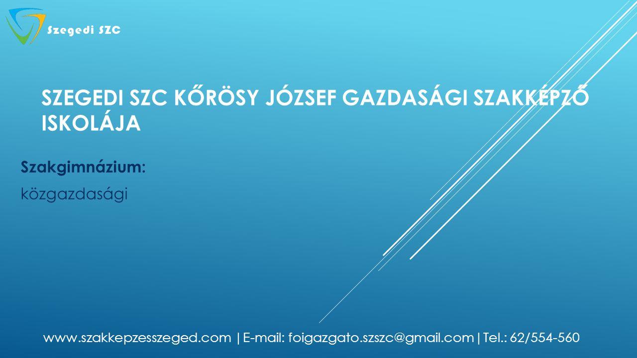 SZEGEDI SZC KŐRÖSY JÓZSEF GAZDASÁGI SZAKKÉPZŐ ISKOLÁJA Szakgimnázium: közgazdasági www.szakkepzesszeged.com |E-mail: foigazgato.szszc@gmail.com|Tel.: