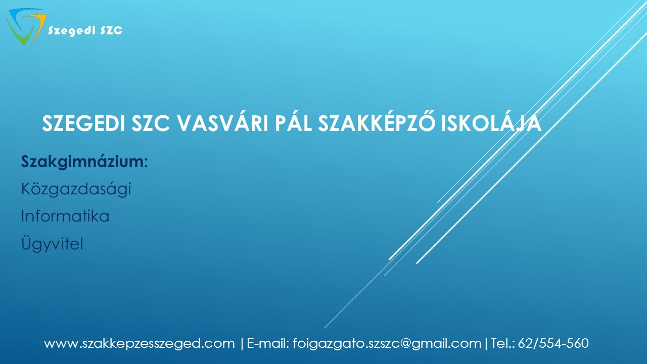 SZEGEDI SZC VASVÁRI PÁL SZAKKÉPZŐ ISKOLÁJA Szakgimnázium: Közgazdasági Informatika Ügyvitel www.szakkepzesszeged.com |E-mail: foigazgato.szszc@gmail.c