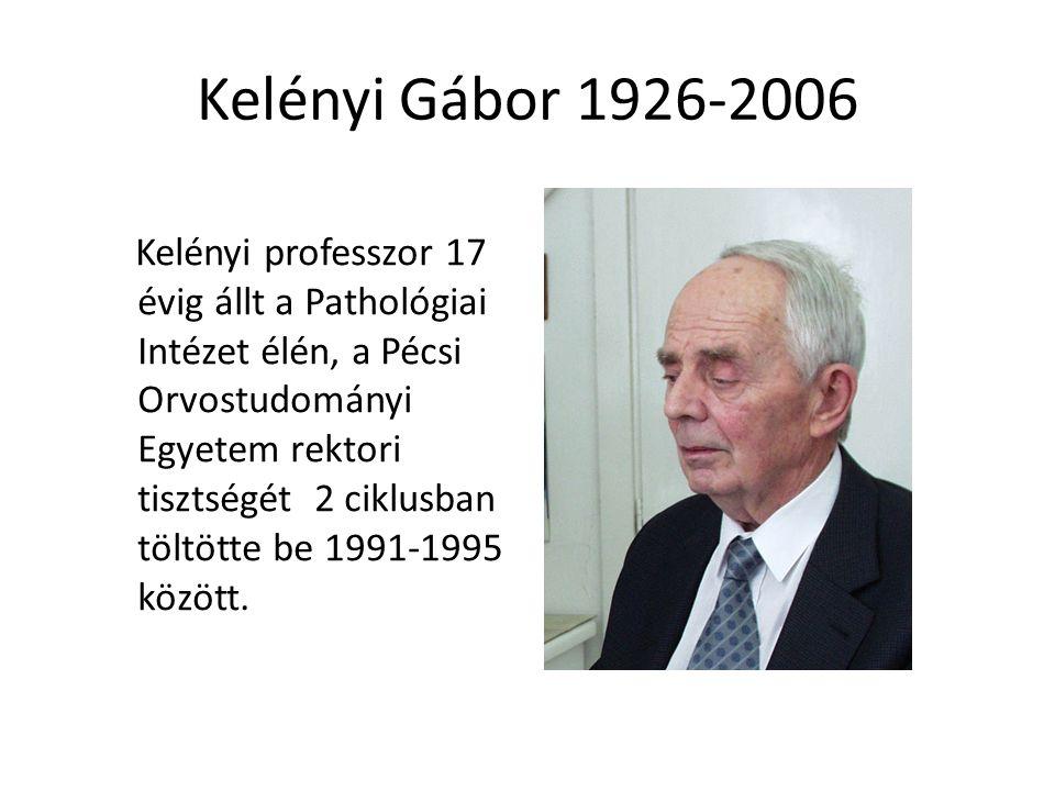 Kelényi Gábor 1926-2006 Kelényi professzor 17 évig állt a Pathológiai Intézet élén, a Pécsi Orvostudományi Egyetem rektori tisztségét 2 ciklusban töltötte be 1991-1995 között.