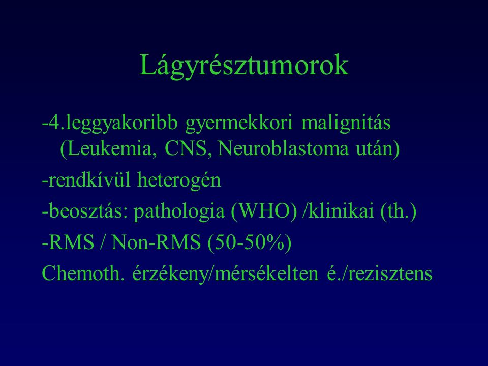 Lágyrésztumorok -4.leggyakoribb gyermekkori malignitás (Leukemia, CNS, Neuroblastoma után) -rendkívül heterogén -beosztás: pathologia (WHO) /klinikai (th.) -RMS / Non-RMS (50-50%) Chemoth.