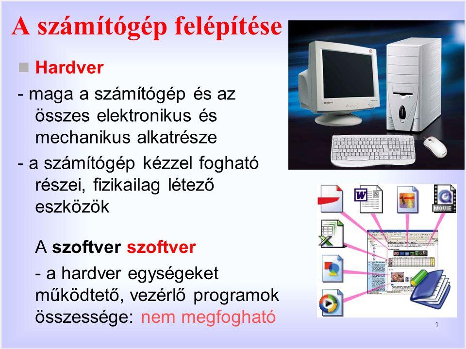 1 A szoftver szoftver - a hardver egységeket működtető, vezérlő programok összessége: nem megfogható Hardver - maga a számítógép és az összes elektronikus és mechanikus alkatrésze - a számítógép kézzel fogható részei, fizikailag létező eszközök A számítógép felépítése