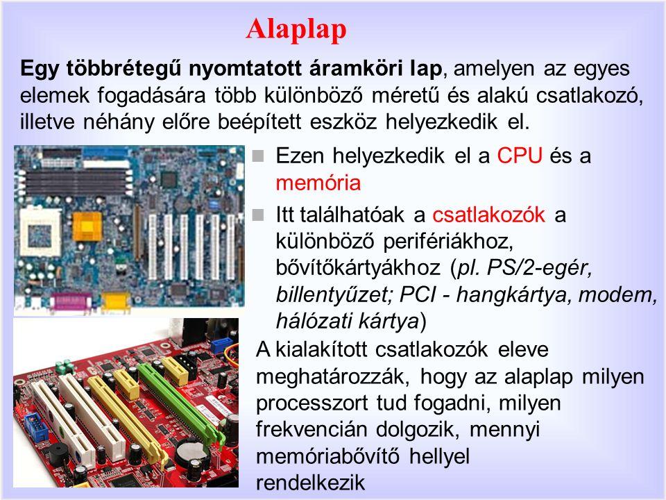 Alaplap Ezen helyezkedik el a CPU és a memória Itt találhatóak a csatlakozók a különböző perifériákhoz, bővítőkártyákhoz (pl.