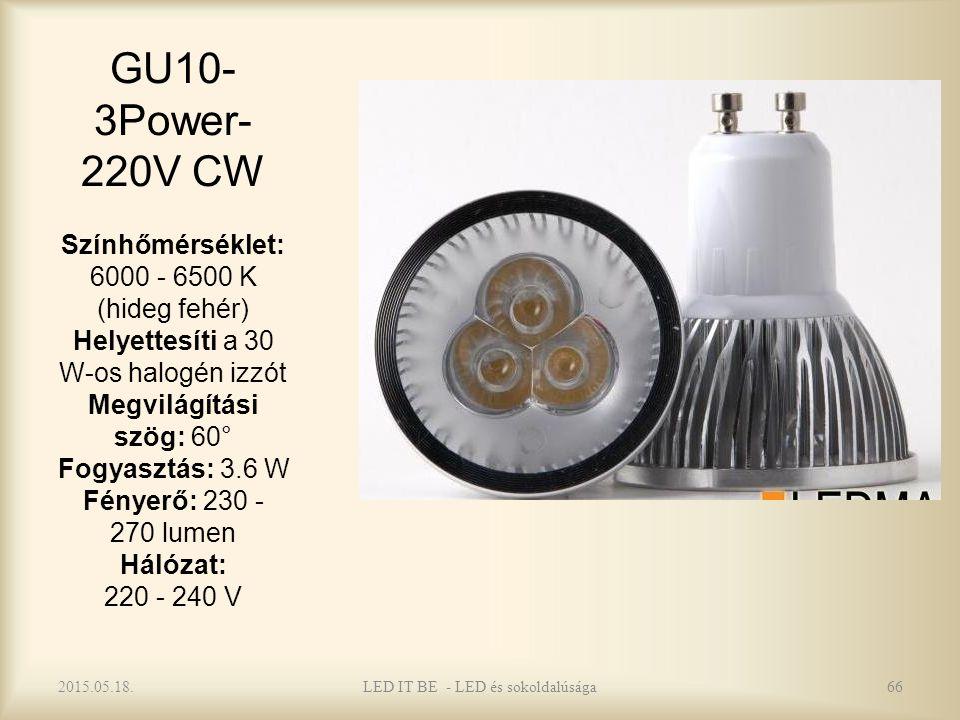 GU10- 3Power- 220V CW Színhőmérséklet: 6000 - 6500 K (hideg fehér) Helyettesíti a 30 W-os halogén izzót Megvilágítási szög: 60° Fogyasztás: 3.6 W Fényerő: 230 - 270 lumen Hálózat: 220 - 240 V 2015.05.18.LED IT BE - LED és sokoldalúsága66