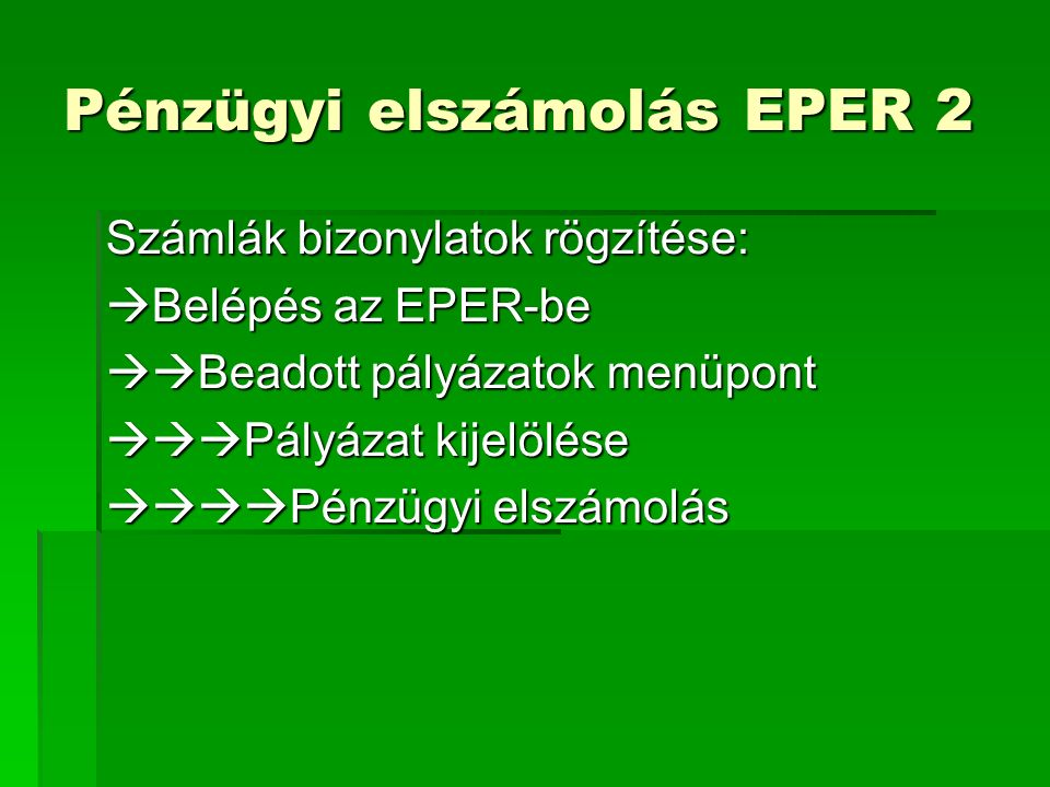 Pénzügyi elszámolás EPER 2 Számlák bizonylatok rögzítése:  Belépés az EPER-be  Beadott pályázatok menüpont  Pályázat kijelölése  Pénzügyi elszámolás