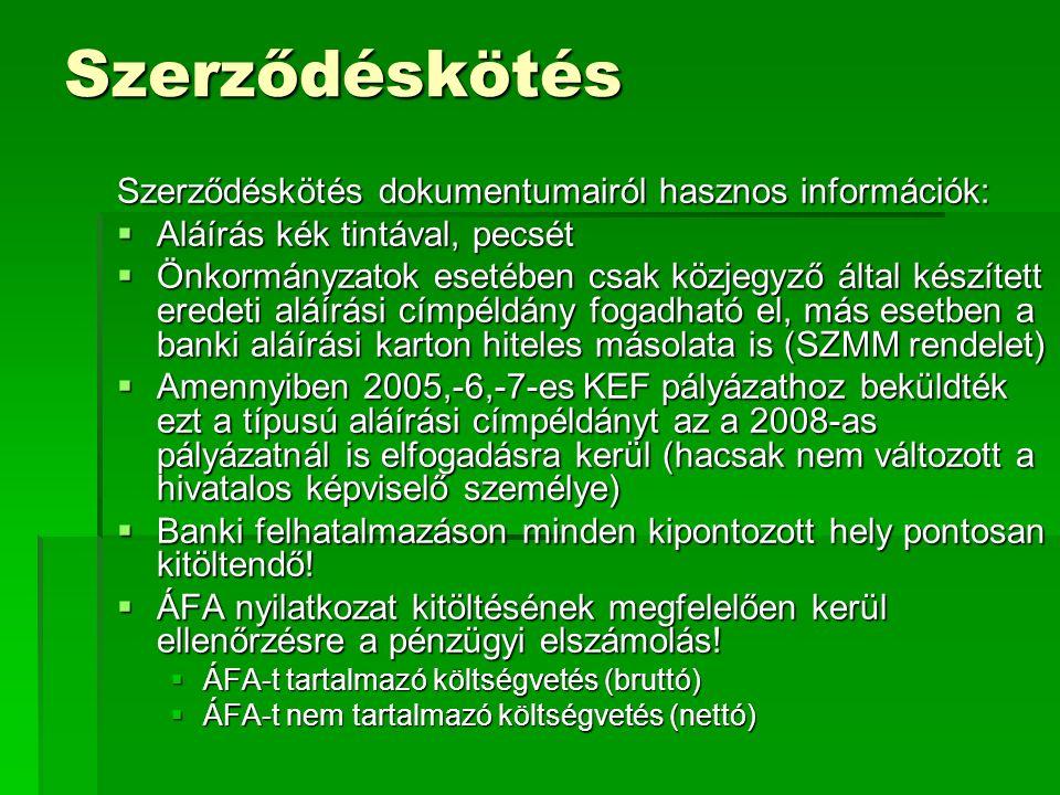 Szerződéskötés Szerződéskötés dokumentumairól hasznos információk:  Aláírás kék tintával, pecsét  Önkormányzatok esetében csak közjegyző által készített eredeti aláírási címpéldány fogadható el, más esetben a banki aláírási karton hiteles másolata is (SZMM rendelet)  Amennyiben 2005,-6,-7-es KEF pályázathoz beküldték ezt a típusú aláírási címpéldányt az a 2008-as pályázatnál is elfogadásra kerül (hacsak nem változott a hivatalos képviselő személye)  Banki felhatalmazáson minden kipontozott hely pontosan kitöltendő.