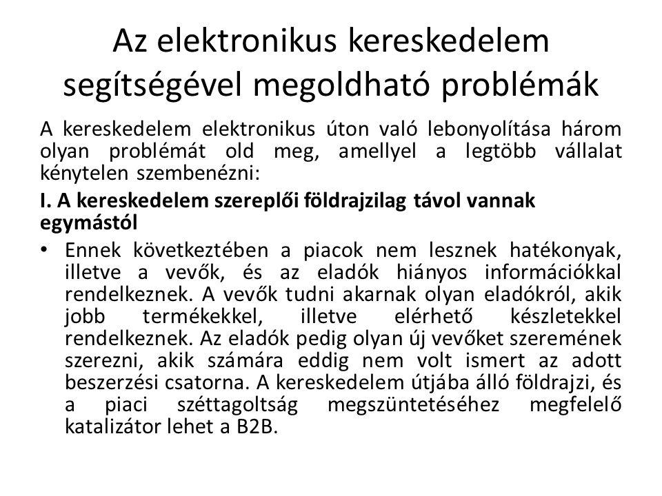 Az elektronikus kereskedelem segítségével megoldható problémák A kereskedelem elektronikus úton való lebonyolítása három olyan problémát old meg, amellyel a legtöbb vállalat kénytelen szembenézni: I.