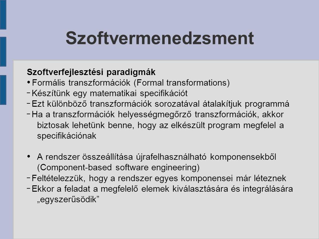 """Szoftvermenedzsment Szoftverfejlesztési paradigmák ● Formális transzformációk (Formal transformations) – Készítünk egy matematikai specifikációt – Ezt különböző transzformációk sorozatával átalakítjuk programmá – Ha a transzformációk helyességmegőrző transzformációk, akkor biztosak lehetünk benne, hogy az elkészült program megfelel a specifikációnak ● A rendszer összeállítása újrafelhasználható komponensekből (Component-based software engineering) – Feltételezzük, hogy a rendszer egyes komponensei már léteznek – Ekkor a feladat a megfelelő elemek kiválasztására és integrálására """"egyszerűsödik"""