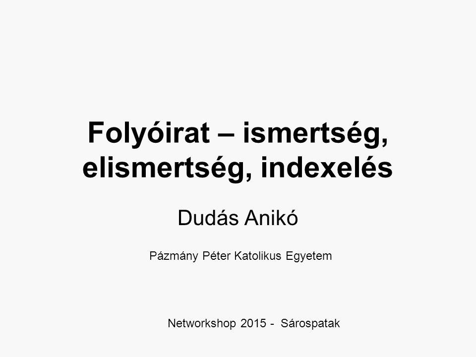 Folyóirat – ismertség, elismertség, indexelés Dudás Anikó Pázmány Péter Katolikus Egyetem Networkshop 2015 - Sárospatak