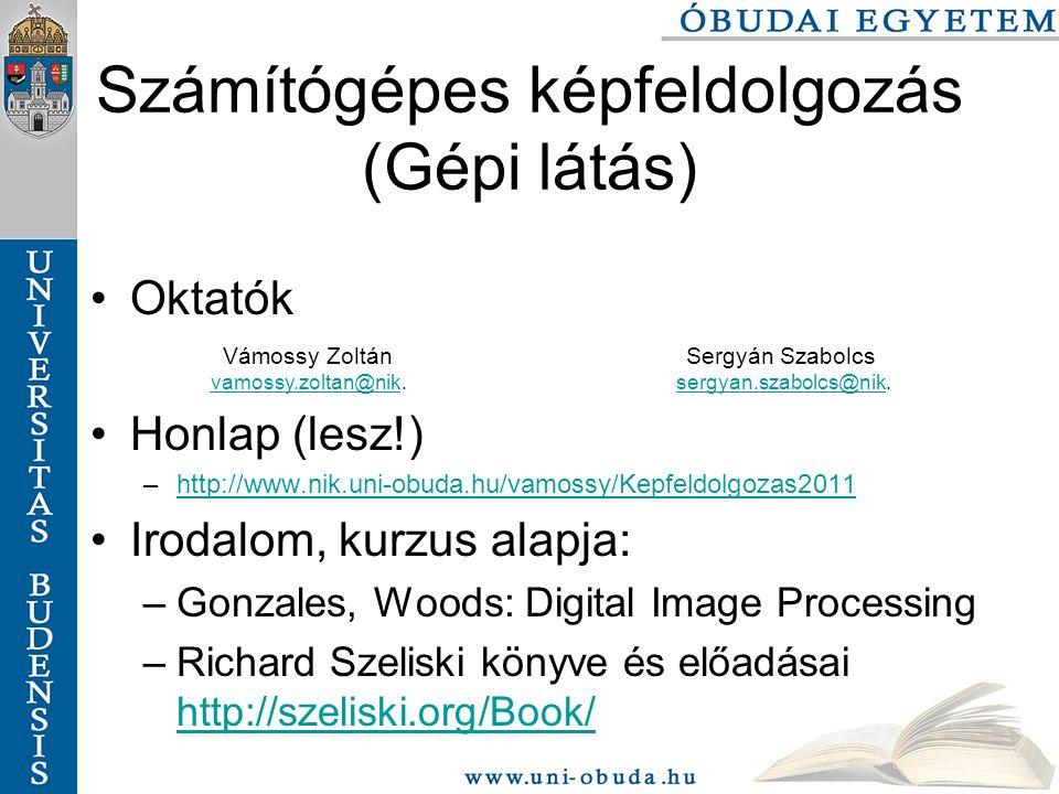 Oktatók Honlap (lesz!) –http://www.nik.uni-obuda.hu/vamossy/Kepfeldolgozas2011http://www.nik.uni-obuda.hu/vamossy/Kepfeldolgozas2011 Irodalom, kurzus alapja: –Gonzales, Woods: Digital Image Processing –Richard Szeliski könyve és előadásai http://szeliski.org/Book/ http://szeliski.org/Book/ Számítógépes képfeldolgozás (Gépi látás) Vámossy Zoltán vamossy.zoltan@nikvamossy.zoltan@nik.