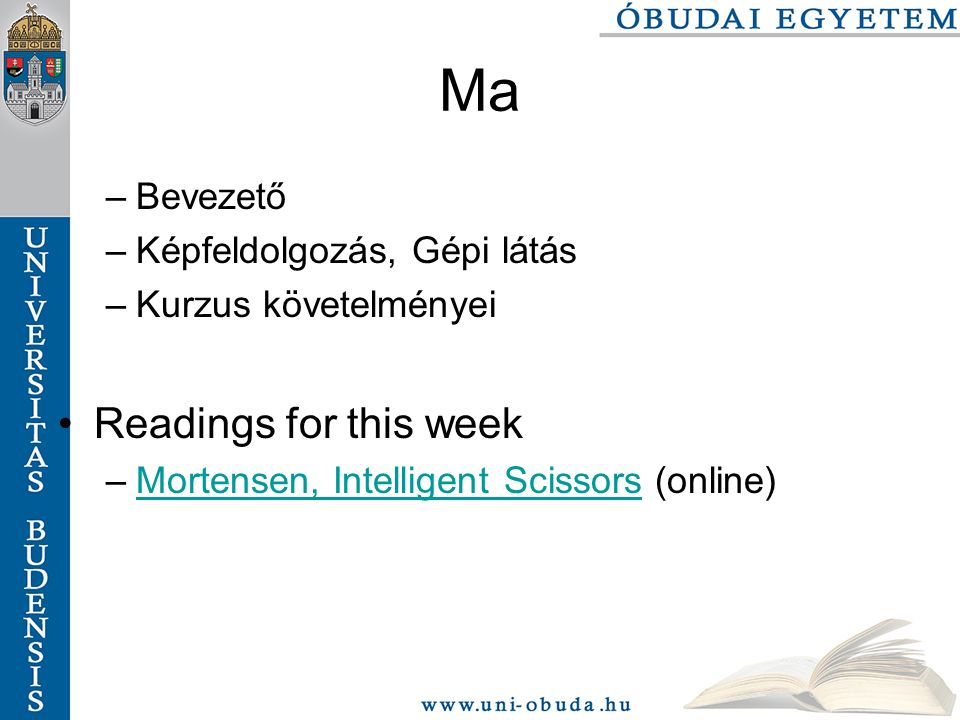 Ma –Bevezető –Képfeldolgozás, Gépi látás –Kurzus követelményei Readings for this week –Mortensen, Intelligent Scissors (online)Mortensen, Intelligent Scissors