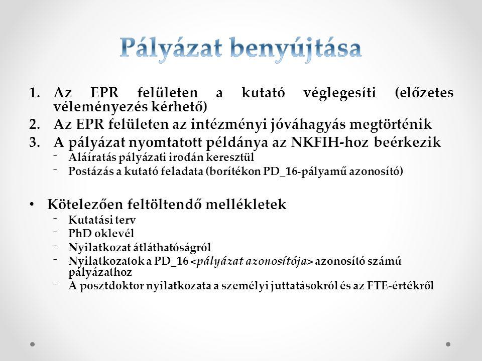1.Az EPR felületen a kutató véglegesíti (előzetes véleményezés kérhető) 2.Az EPR felületen az intézményi jóváhagyás megtörténik 3.A pályázat nyomtatott példánya az NKFIH-hoz beérkezik ⁻Aláíratás pályázati irodán keresztül ⁻Postázás a kutató feladata (borítékon PD_16-pályamű azonosító) Kötelezően feltöltendő mellékletek ⁻Kutatási terv ⁻PhD oklevél ⁻Nyilatkozat átláthatóságról ⁻Nyilatkozatok a PD_16 azonosító számú pályázathoz ⁻A posztdoktor nyilatkozata a személyi juttatásokról és az FTE-értékről