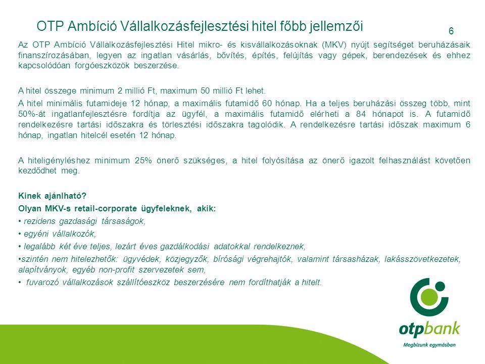 6 OTP Ambíció Vállalkozásfejlesztési hitel főbb jellemzői Az OTP Ambíció Vállalkozásfejlesztési Hitel mikro- és kisvállalkozásoknak (MKV) nyújt segíts