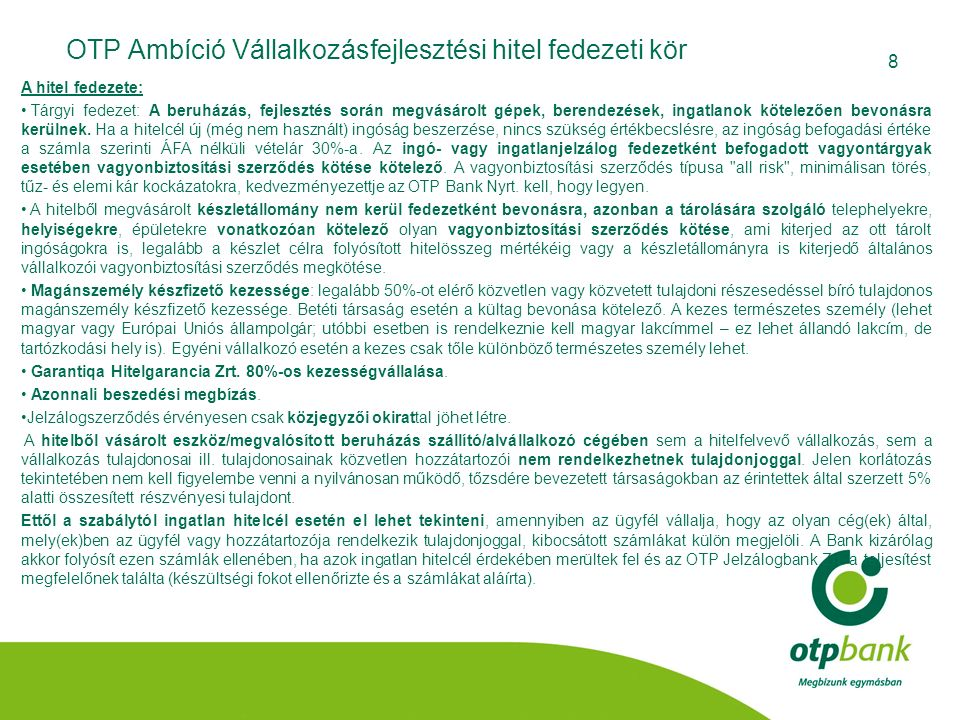 8 OTP Ambíció Vállalkozásfejlesztési hitel fedezeti kör A hitel fedezete: Tárgyi fedezet: A beruházás, fejlesztés során megvásárolt gépek, berendezése