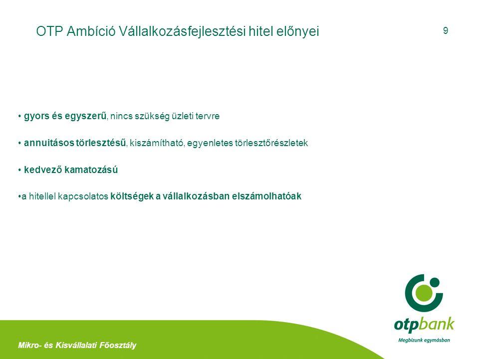 9 OTP Ambíció Vállalkozásfejlesztési hitel előnyei Mikro- és Kisvállalati Főosztály gyors és egyszerű, nincs szükség üzleti tervre annuitásos törleszt