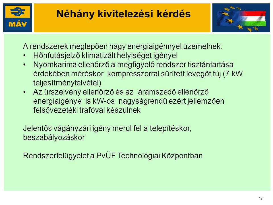 17 Néhány kivitelezési kérdés A rendszerek meglepően nagy energiaigénnyel üzemelnek: Hőnfutásjelző klimatizált helyiséget igényel Nyomkarima ellenőrző a megfigyelő rendszer tisztántartása érdekében méréskor kompresszorral sűrített levegőt fúj (7 kW teljesítményfelvétel) Az űrszelvény ellenőrző és az áramszedő ellenőrző energiaigénye is kW-os nagyságrendű ezért jellemzően felsővezetéki trafóval készülnek Jelentős vágányzári igény merül fel a telepítéskor, beszabályozáskor Rendszerfelügyelet a PvÜF Technológiai Központban