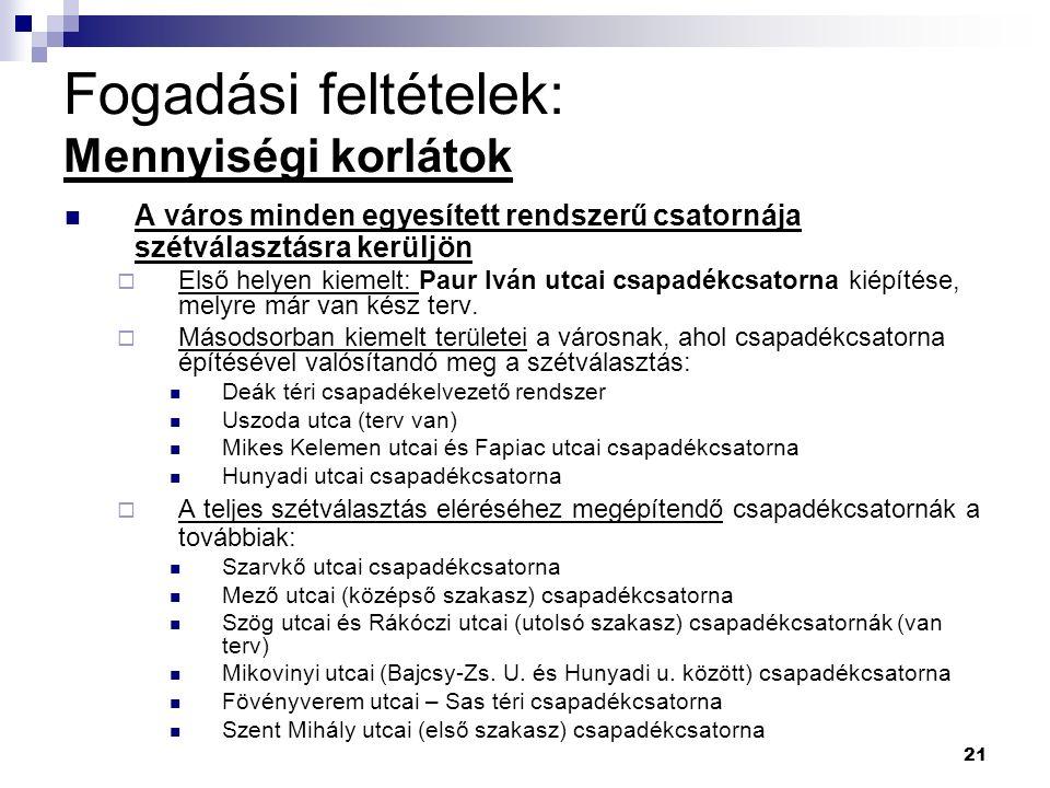 21 Fogadási feltételek: Mennyiségi korlátok A város minden egyesített rendszerű csatornája szétválasztásra kerüljön  Első helyen kiemelt: Paur Iván utcai csapadékcsatorna kiépítése, melyre már van kész terv.