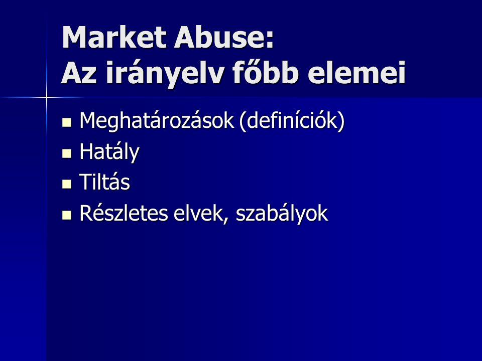 Market Abuse: Az irányelv főbb elemei Meghatározások (definíciók) Meghatározások (definíciók) Hatály Hatály Tiltás Tiltás Részletes elvek, szabályok Részletes elvek, szabályok