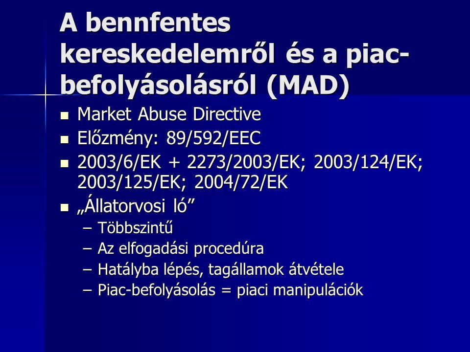 """A bennfentes kereskedelemről és a piac- befolyásolásról (MAD) Market Abuse Directive Market Abuse Directive Előzmény: 89/592/EEC Előzmény: 89/592/EEC 2003/6/EK + 2273/2003/EK; 2003/124/EK; 2003/125/EK; 2004/72/EK 2003/6/EK + 2273/2003/EK; 2003/124/EK; 2003/125/EK; 2004/72/EK """"Állatorvosi ló """"Állatorvosi ló –Többszintű –Az elfogadási procedúra –Hatályba lépés, tagállamok átvétele –Piac-befolyásolás = piaci manipulációk"""