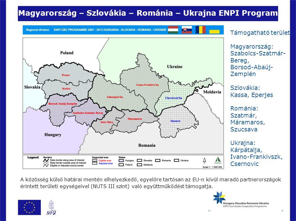 Magyarország – Szlovákia – Románia – Ukrajna ENPI Program Támogatható terület: Magyarország: Szabolcs-Szatmár- Bereg, Borsod-Abaúj- Zemplén Szlovákia: Kassa, Eperjes Románia: Szatmár, Máramaros, Szucsava Ukrajna: Kárpátalja, Ivano-Frankivszk, Csernovic A közösség külső határai mentén elhelyezkedő, egyelőre tartósan az EU-n kívül maradó partnerországok érintett területi egységeivel (NUTS III szint) való együttműködést támogatja.