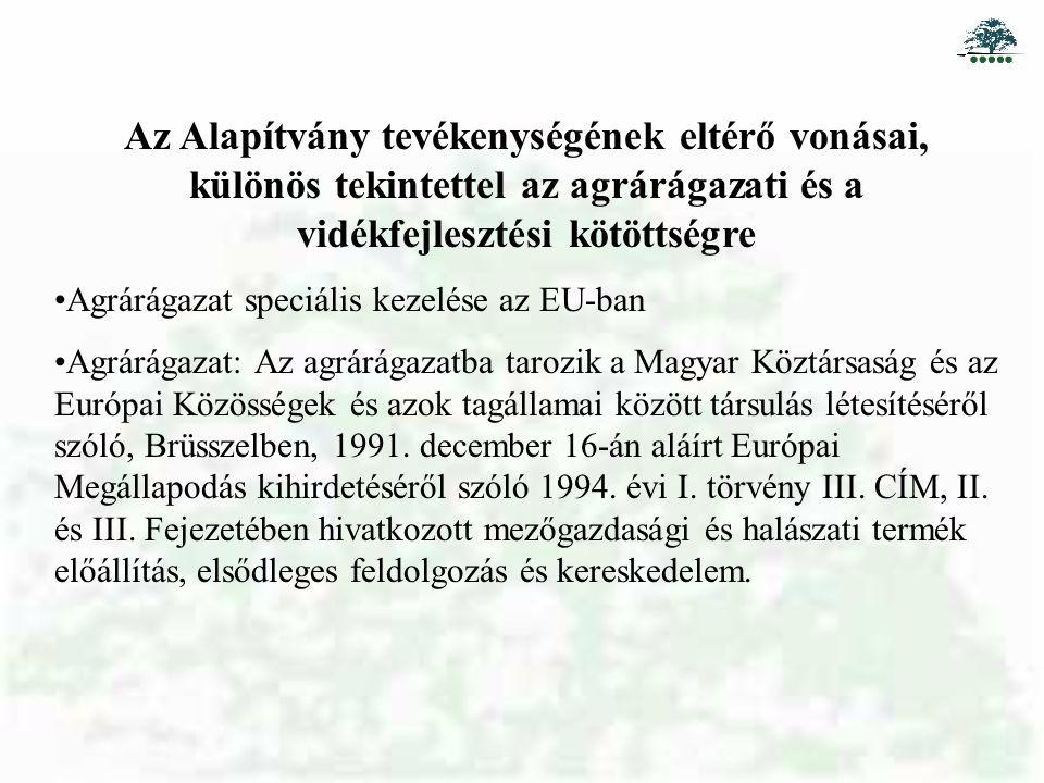 Az Alapítvány tevékenységének eltérő vonásai, különös tekintettel az agrárágazati és a vidékfejlesztési kötöttségre Agrárágazat speciális kezelése az EU-ban Agrárágazat: Az agrárágazatba tarozik a Magyar Köztársaság és az Európai Közösségek és azok tagállamai között társulás létesítéséről szóló, Brüsszelben, 1991.