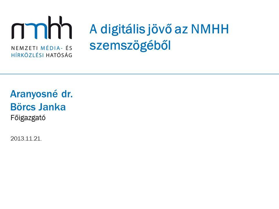 A digitális jövő az NMHH szemszögéből Aranyosné dr. Börcs Janka Főigazgató 2013.11.21.