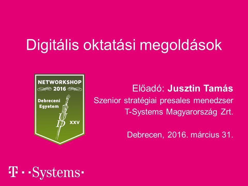 Digitális oktatási megoldások Előadó: Jusztin Tamás Szenior stratégiai presales menedzser T-Systems Magyarország Zrt.