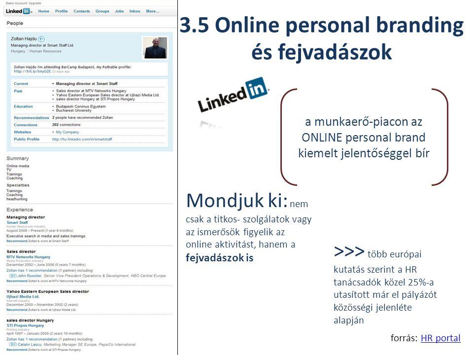 3.5 Online personal branding és fejvadászok forrás: HR portalHR portal a munkaerő-piacon az ONLINE personal brand kiemelt jelentőséggel bír Mondjuk ki: nem csak a titkos- szolgálatok vagy az ismerősök figyelik az online aktivitást, hanem a fejvadászok is >>> több európai kutatás szerint a HR tanácsadók közel 25%-a utasított már el pályázót közösségi jelenléte alapján
