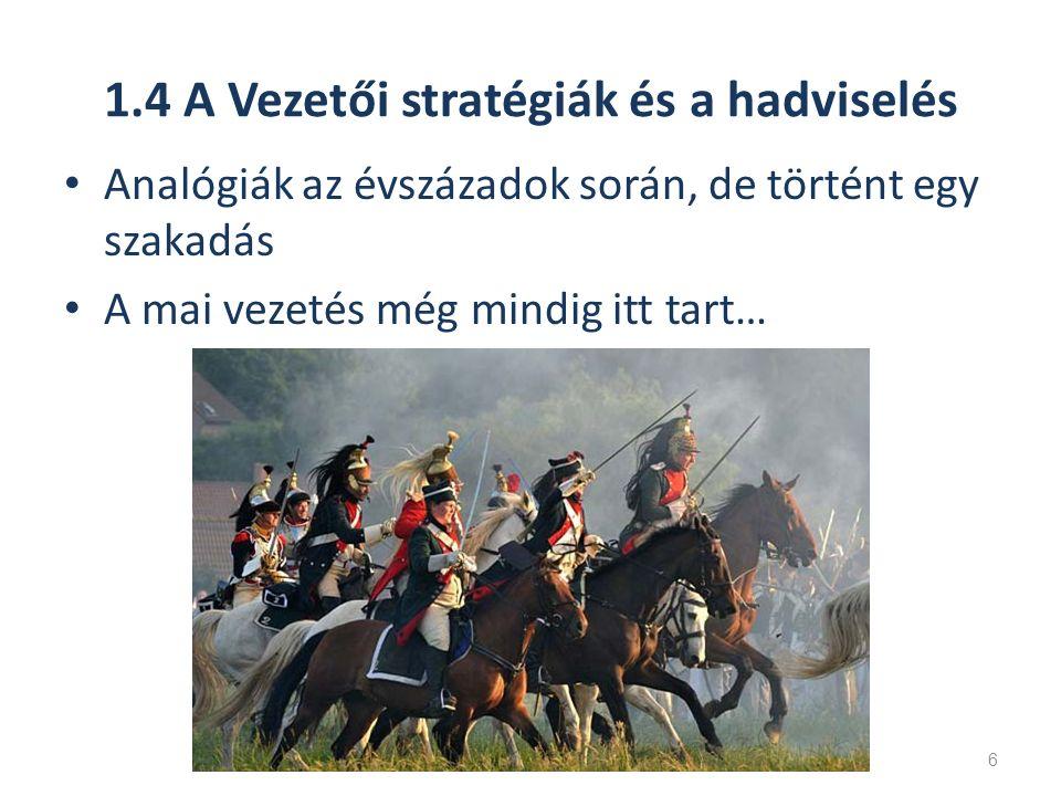 1.4 A Vezetői stratégiák és a hadviselés Analógiák az évszázadok során, de történt egy szakadás A mai vezetés még mindig itt tart… 6