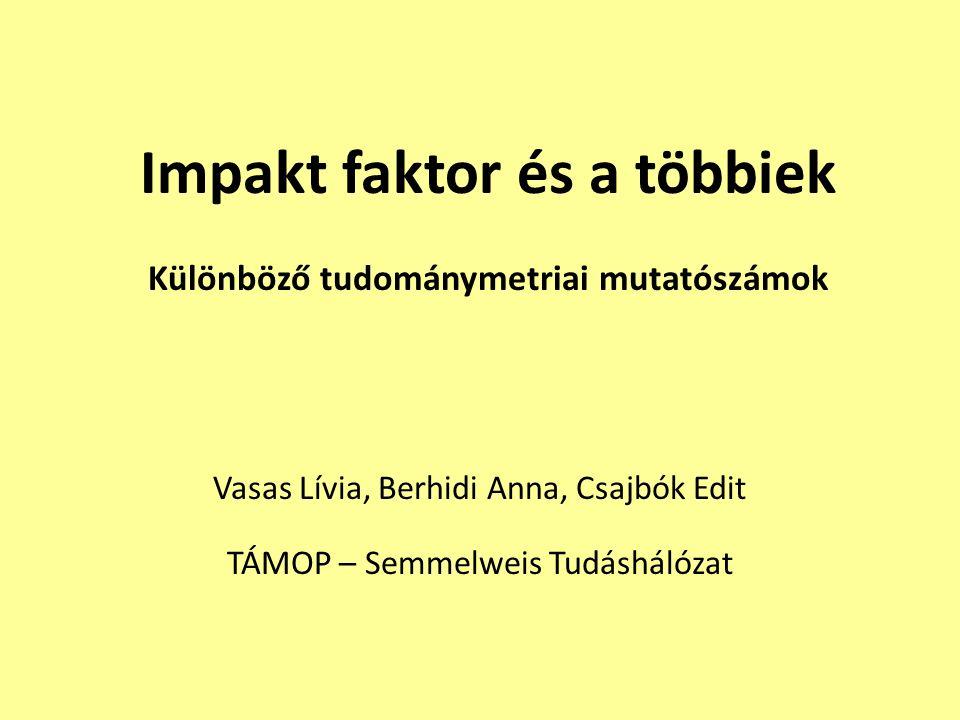Impakt faktor és a többiek Különböző tudománymetriai mutatószámok Vasas Lívia, Berhidi Anna, Csajbók Edit TÁMOP – Semmelweis Tudáshálózat