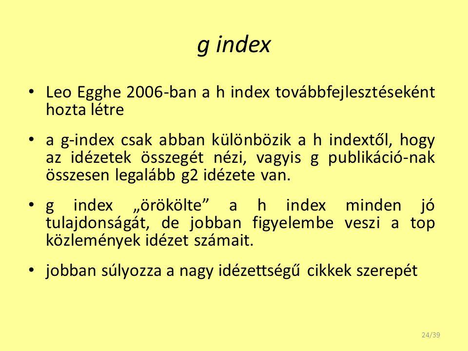 g index Leo Egghe 2006-ban a h index továbbfejlesztéseként hozta létre a g-index csak abban különbözik a h indextől, hogy az idézetek összegét nézi, v