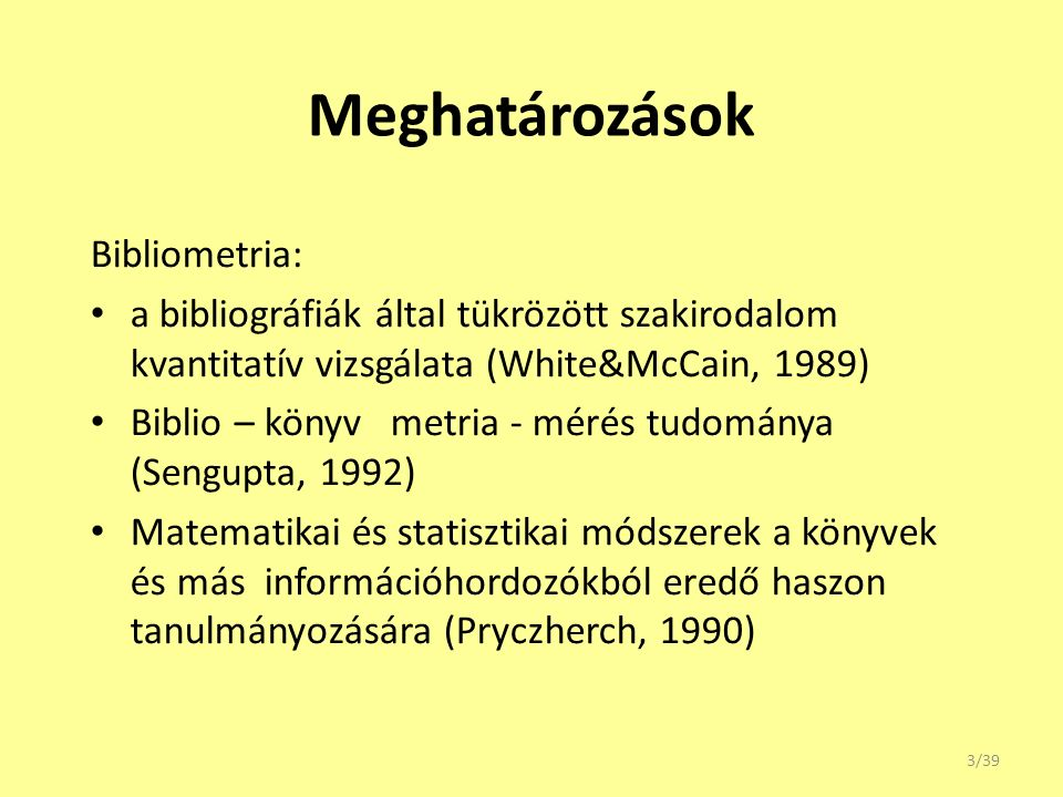 Meghatározások Bibliometria: a bibliográfiák által tükrözött szakirodalom kvantitatív vizsgálata (White&McCain, 1989) Biblio – könyv metria - mérés tu