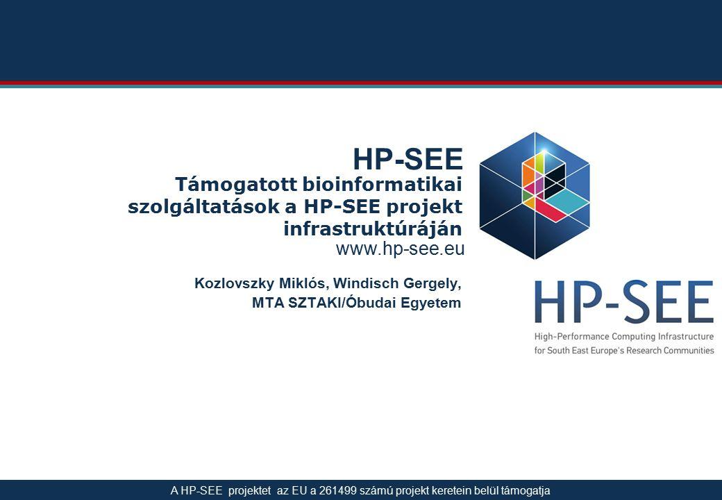 www.hp-see.eu HP-SEE Támogatott bioinformatikai szolgáltatások a HP-SEE projekt infrastruktúráján Kozlovszky Miklós, Windisch Gergely, MTA SZTAKI/Óbudai Egyetem A HP-SEE projektet az EU a 261499 számú projekt keretein belül támogatja