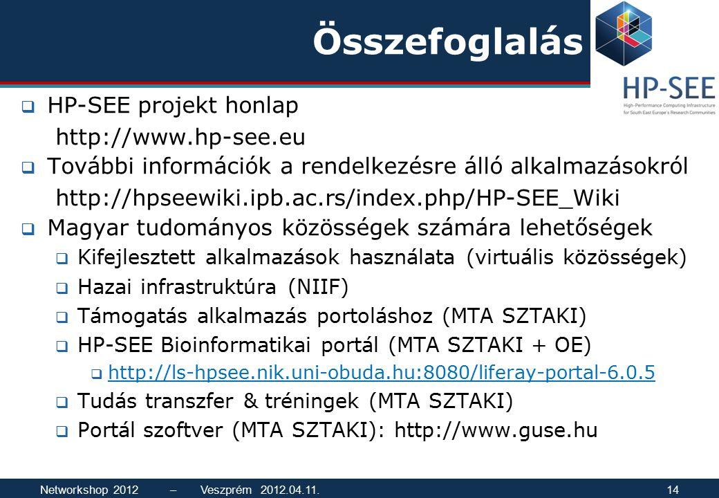Összefoglalás  HP-SEE projekt honlap http://www.hp-see.eu  További információk a rendelkezésre álló alkalmazásokról http://hpseewiki.ipb.ac.rs/index.php/HP-SEE_Wiki  Magyar tudományos közösségek számára lehetőségek  Kifejlesztett alkalmazások használata (virtuális közösségek)  Hazai infrastruktúra (NIIF)  Támogatás alkalmazás portoláshoz (MTA SZTAKI)  HP-SEE Bioinformatikai portál (MTA SZTAKI + OE)  http://ls-hpsee.nik.uni-obuda.hu:8080/liferay-portal-6.0.5 http://ls-hpsee.nik.uni-obuda.hu:8080/liferay-portal-6.0.5  Tudás transzfer & tréningek (MTA SZTAKI)  Portál szoftver (MTA SZTAKI): http://www.guse.hu Networkshop 2012 – Veszprém 2012.04.11.14