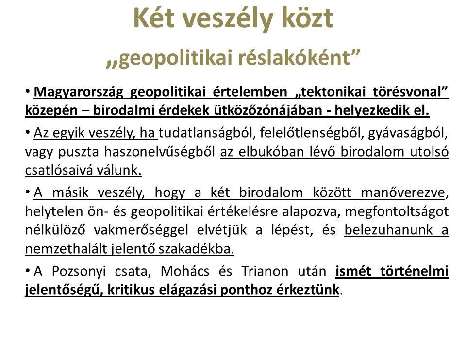 """Két veszély közt """" geopolitikai réslakóként Magyarország geopolitikai értelemben """"tektonikai törésvonal közepén – birodalmi érdekek ütközőzónájában - helyezkedik el."""