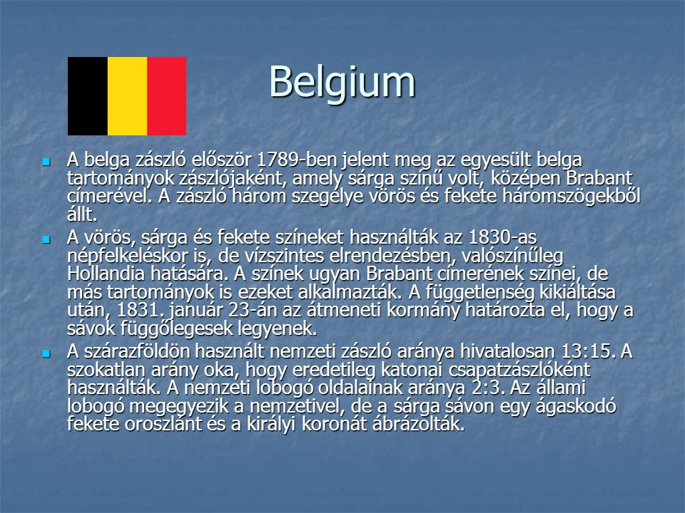 Belgium A belga zászló először 1789-ben jelent meg az egyesült belga tartományok zászlójaként, amely sárga színű volt, középen Brabant címerével.