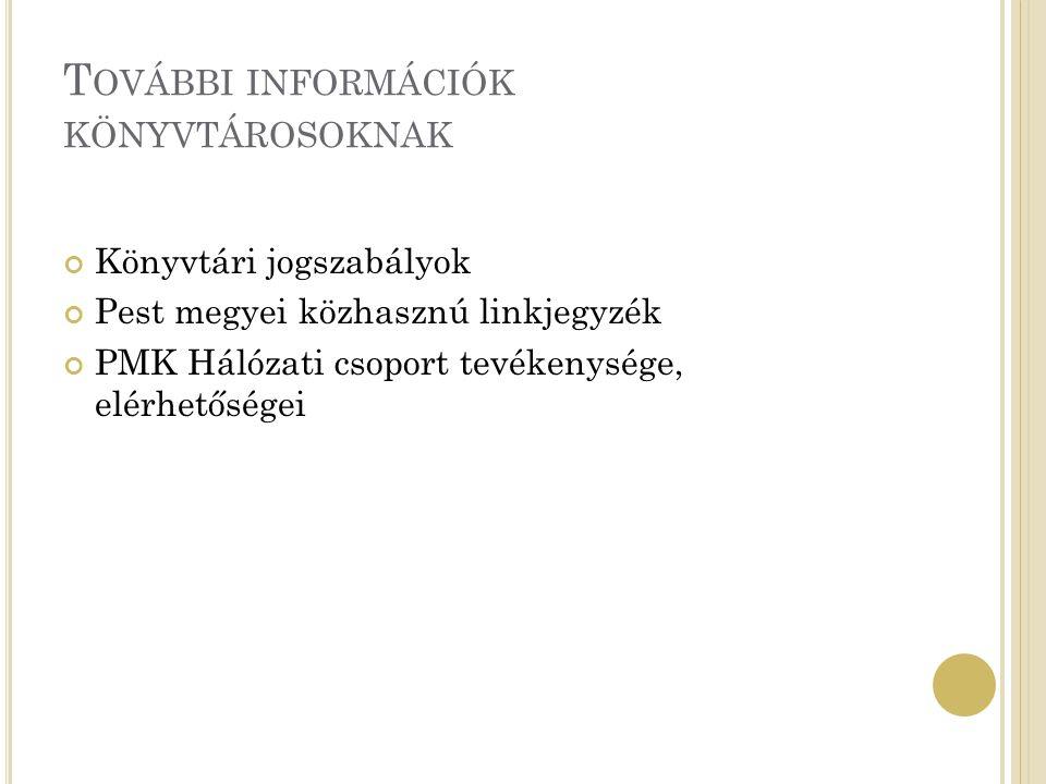 T OVÁBBI INFORMÁCIÓK KÖNYVTÁROSOKNAK Könyvtári jogszabályok Pest megyei közhasznú linkjegyzék PMK Hálózati csoport tevékenysége, elérhetőségei