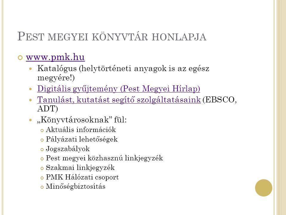 """P EST MEGYEI KÖNYVTÁR HONLAPJA www.pmk.hu Katalógus (helytörténeti anyagok is az egész megyére!) Digitális gyűjtemény (Pest Megyei Hírlap) Tanulást, kutatást segítő szolgáltatásaink (EBSCO, ADT) Tanulást, kutatást segítő szolgáltatásaink """"Könyvtárosoknak fül: Aktuális információk Pályázati lehetőségek Jogszabályok Pest megyei közhasznú linkjegyzék Szakmai linkjegyzék PMK Hálózati csoport Minőségbiztosítás"""