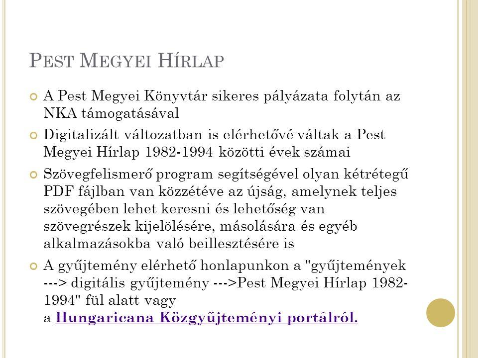 P EST M EGYEI H ÍRLAP A Pest Megyei Könyvtár sikeres pályázata folytán az NKA támogatásával Digitalizált változatban is elérhetővé váltak a Pest Megyei Hírlap 1982-1994 közötti évek számai Szövegfelismerő program segítségével olyan kétrétegű PDF fájlban van közzétéve az újság, amelynek teljes szövegében lehet keresni és lehetőség van szövegrészek kijelölésére, másolására és egyéb alkalmazásokba való beillesztésére is A gyűjtemény elérhető honlapunkon a gyűjtemények ---> digitális gyűjtemény --->Pest Megyei Hírlap 1982- 1994 fül alatt vagy a Hungaricana Közgyűjteményi portálról.