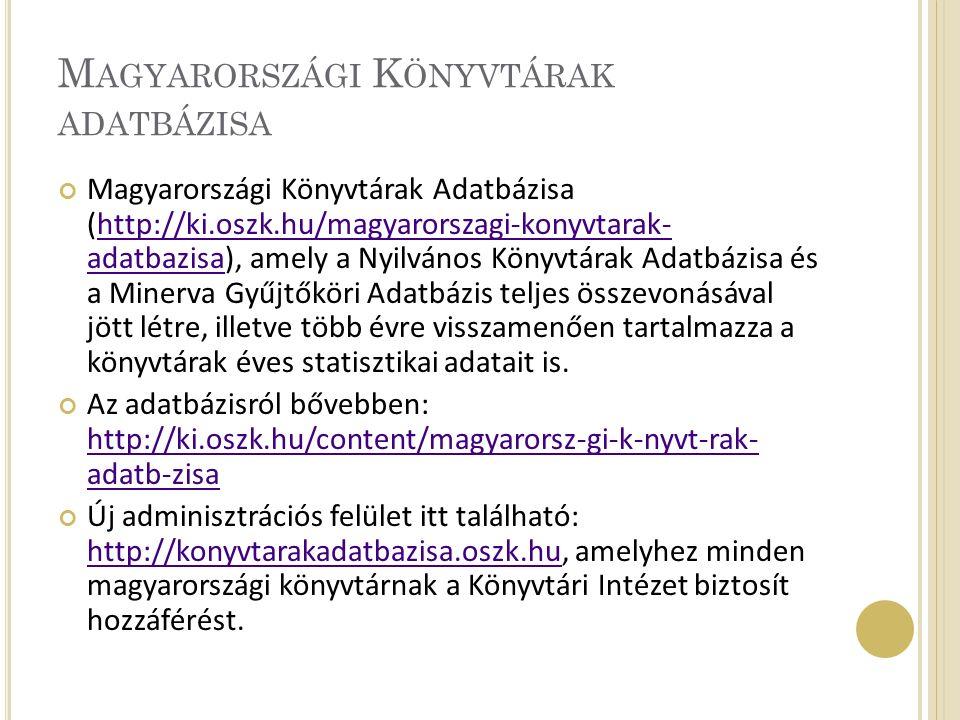 M AGYARORSZÁGI K ÖNYVTÁRAK ADATBÁZISA Magyarországi Könyvtárak Adatbázisa (http://ki.oszk.hu/magyarorszagi-konyvtarak- adatbazisa), amely a Nyilvános Könyvtárak Adatbázisa és a Minerva Gyűjtőköri Adatbázis teljes összevonásával jött létre, illetve több évre visszamenően tartalmazza a könyvtárak éves statisztikai adatait is.http://ki.oszk.hu/magyarorszagi-konyvtarak- adatbazisa Az adatbázisról bővebben: http://ki.oszk.hu/content/magyarorsz-gi-k-nyvt-rak- adatb-zisa http://ki.oszk.hu/content/magyarorsz-gi-k-nyvt-rak- adatb-zisa Új adminisztrációs felület itt található: http://konyvtarakadatbazisa.oszk.hu, amelyhez minden magyarországi könyvtárnak a Könyvtári Intézet biztosít hozzáférést.