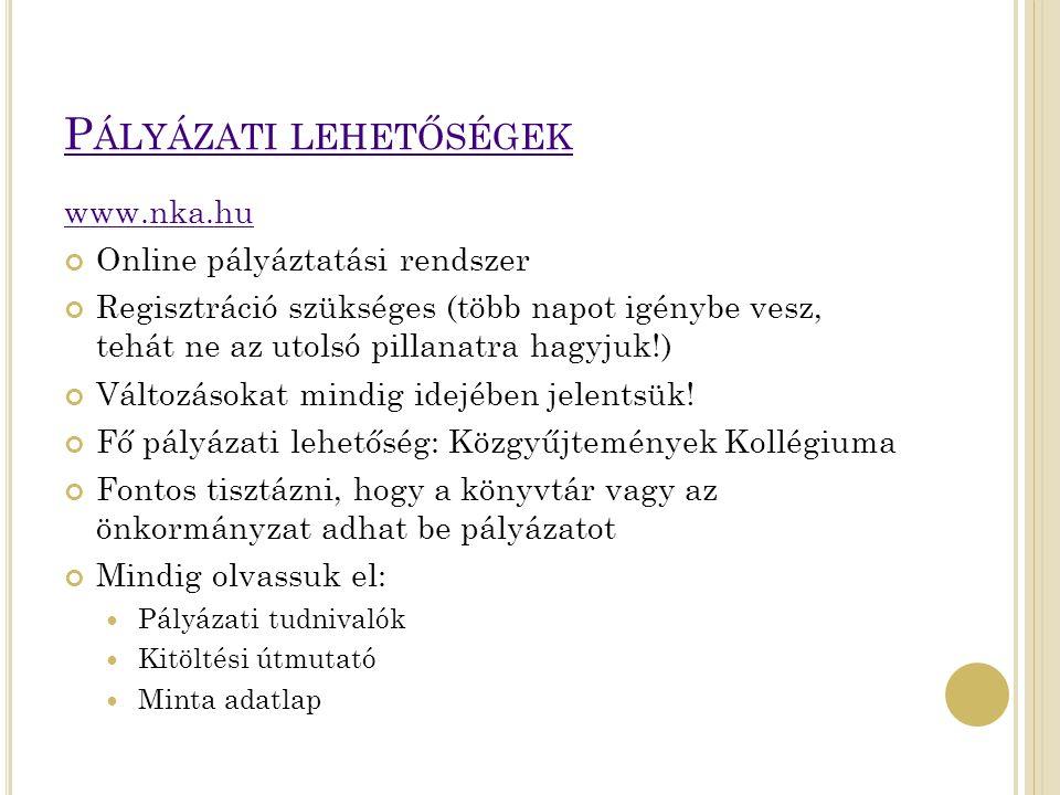P ÁLYÁZATI LEHETŐSÉGEK www.nka.hu Online pályáztatási rendszer Regisztráció szükséges (több napot igénybe vesz, tehát ne az utolsó pillanatra hagyjuk!) Változásokat mindig idejében jelentsük.