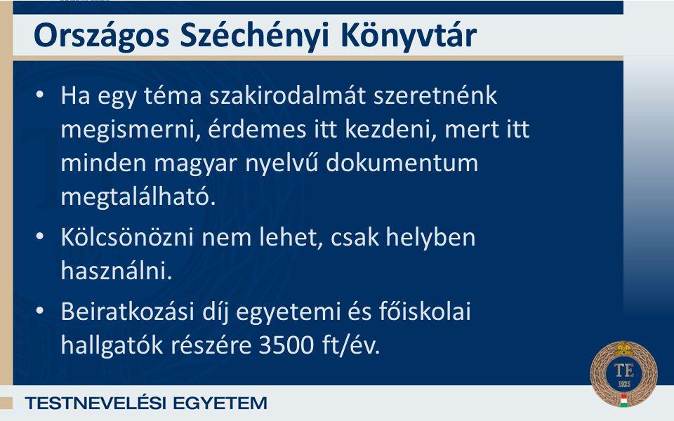 Országos Széchényi Könyvtár Ha egy téma szakirodalmát szeretnénk megismerni, érdemes itt kezdeni, mert itt minden magyar nyelvű dokumentum megtalálható.