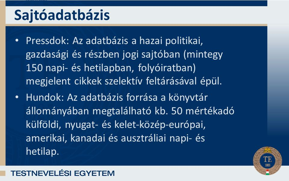 Sajtóadatbázis Pressdok: Az adatbázis a hazai politikai, gazdasági és részben jogi sajtóban (mintegy 150 napi- és hetilapban, folyóiratban) megjelent cikkek szelektív feltárásával épül.